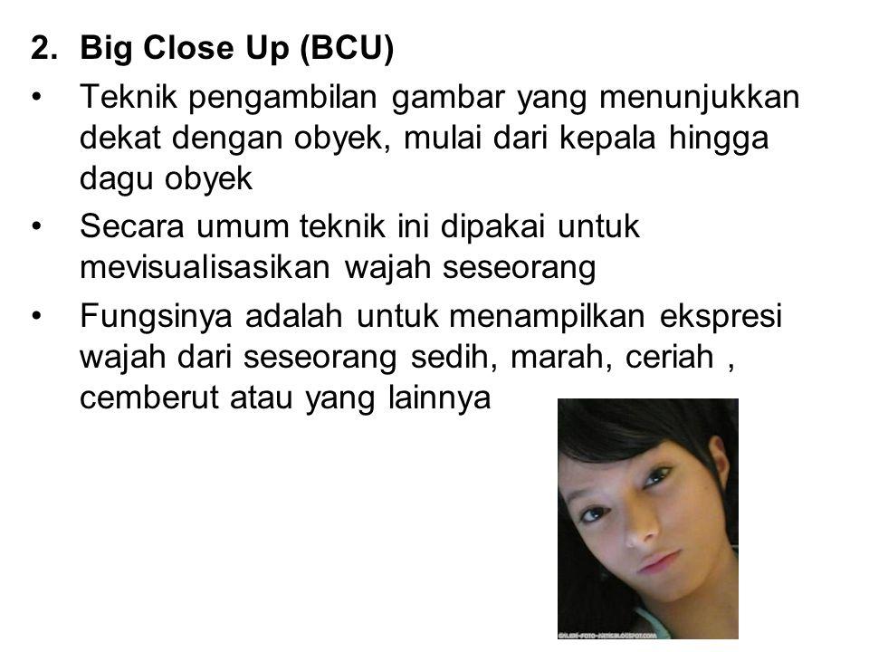 2.Big Close Up (BCU) Teknik pengambilan gambar yang menunjukkan dekat dengan obyek, mulai dari kepala hingga dagu obyek Secara umum teknik ini dipakai