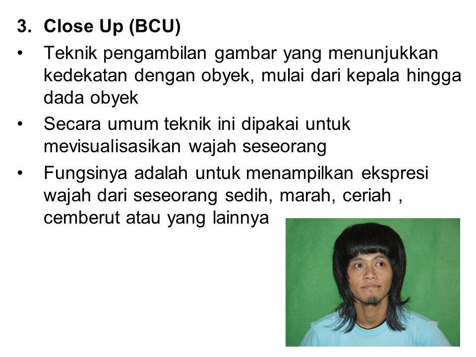 3.Close Up (BCU) Teknik pengambilan gambar yang menunjukkan kedekatan dengan obyek, mulai dari kepala hingga dada obyek Secara umum teknik ini dipakai