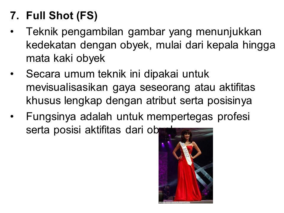 7.Full Shot (FS) Teknik pengambilan gambar yang menunjukkan kedekatan dengan obyek, mulai dari kepala hingga mata kaki obyek Secara umum teknik ini di