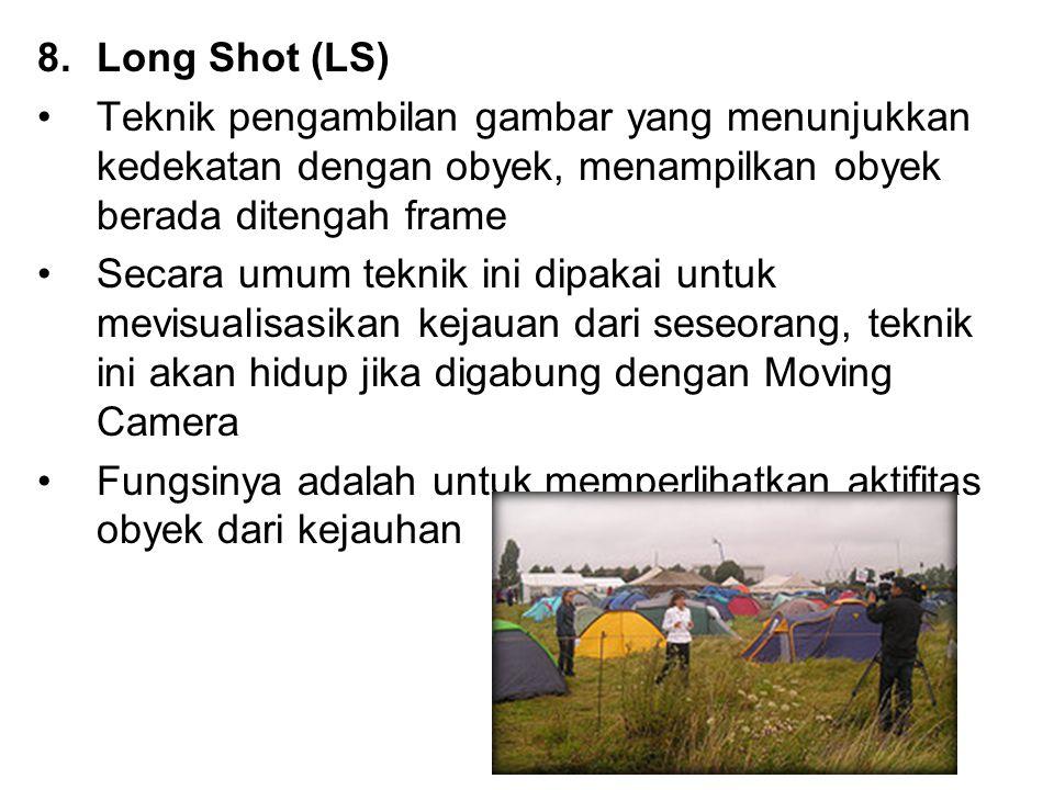 8.Long Shot (LS) Teknik pengambilan gambar yang menunjukkan kedekatan dengan obyek, menampilkan obyek berada ditengah frame Secara umum teknik ini dip