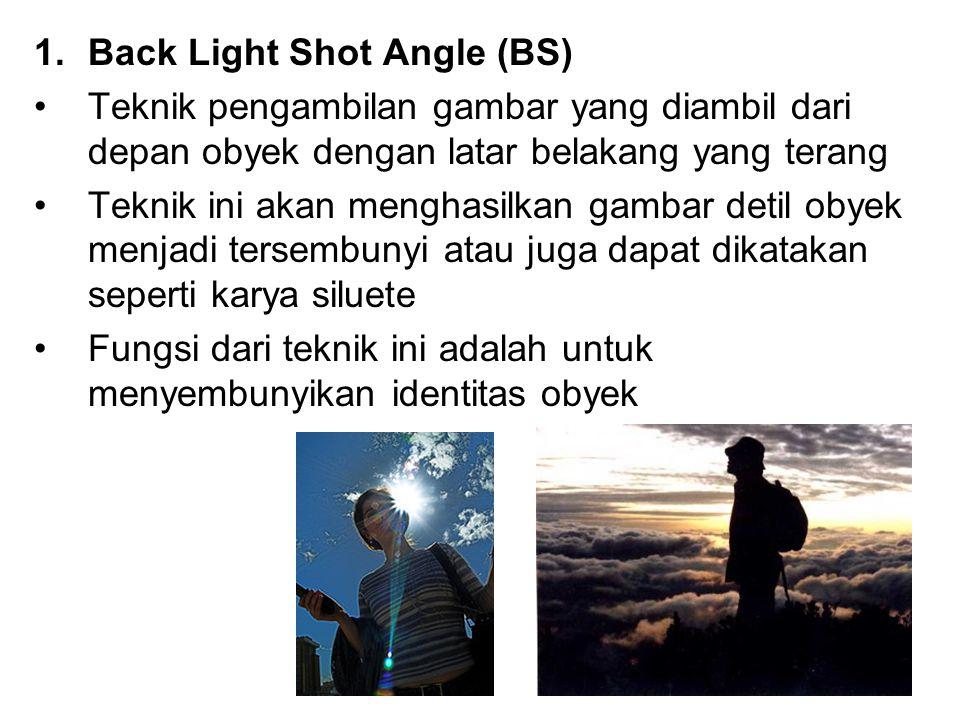 1.Back Light Shot Angle (BS) Teknik pengambilan gambar yang diambil dari depan obyek dengan latar belakang yang terang Teknik ini akan menghasilkan ga