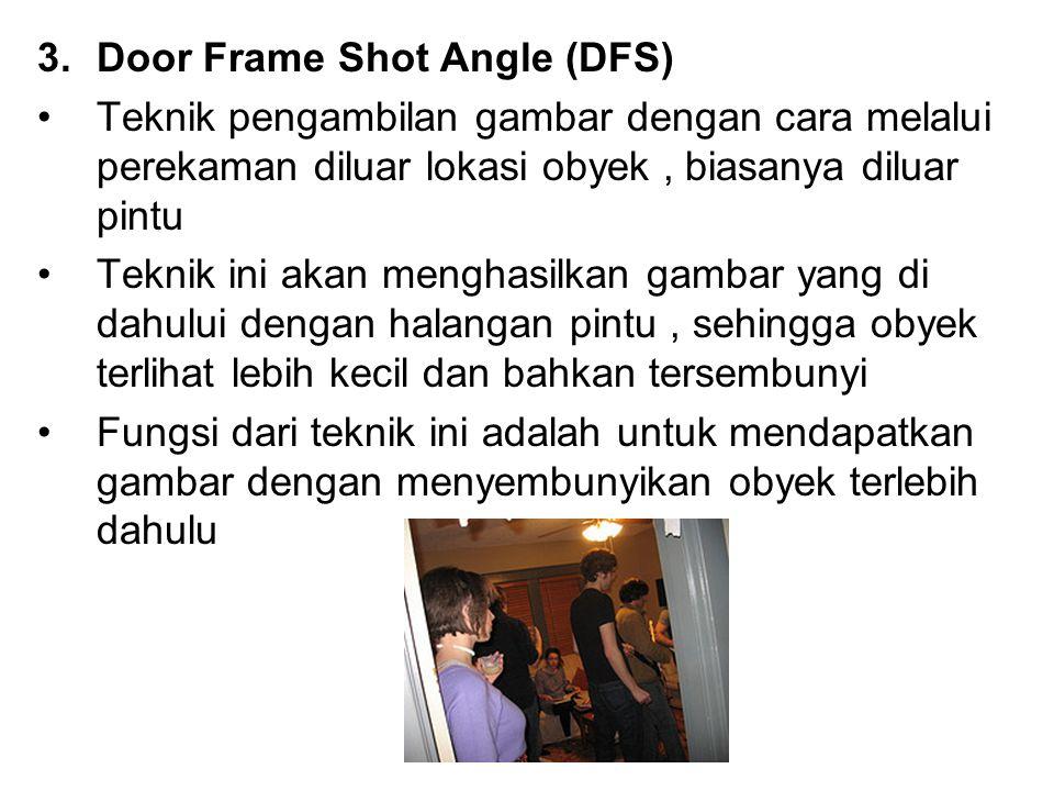 3.Door Frame Shot Angle (DFS) Teknik pengambilan gambar dengan cara melalui perekaman diluar lokasi obyek, biasanya diluar pintu Teknik ini akan mengh