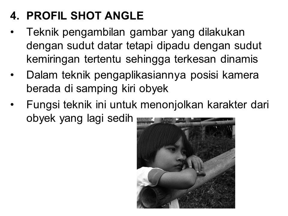 4.PROFIL SHOT ANGLE Teknik pengambilan gambar yang dilakukan dengan sudut datar tetapi dipadu dengan sudut kemiringan tertentu sehingga terkesan dinam