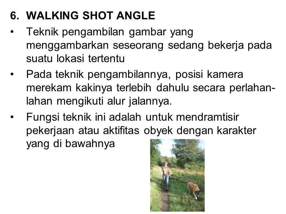6.WALKING SHOT ANGLE Teknik pengambilan gambar yang menggambarkan seseorang sedang bekerja pada suatu lokasi tertentu Pada teknik pengambilannya, posi