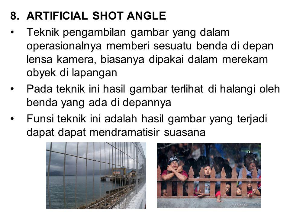8.ARTIFICIAL SHOT ANGLE Teknik pengambilan gambar yang dalam operasionalnya memberi sesuatu benda di depan lensa kamera, biasanya dipakai dalam mereka