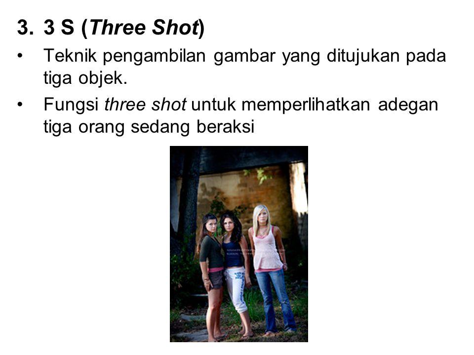 3.3 S (Three Shot) Teknik pengambilan gambar yang ditujukan pada tiga objek. Fungsi three shot untuk memperlihatkan adegan tiga orang sedang beraksi