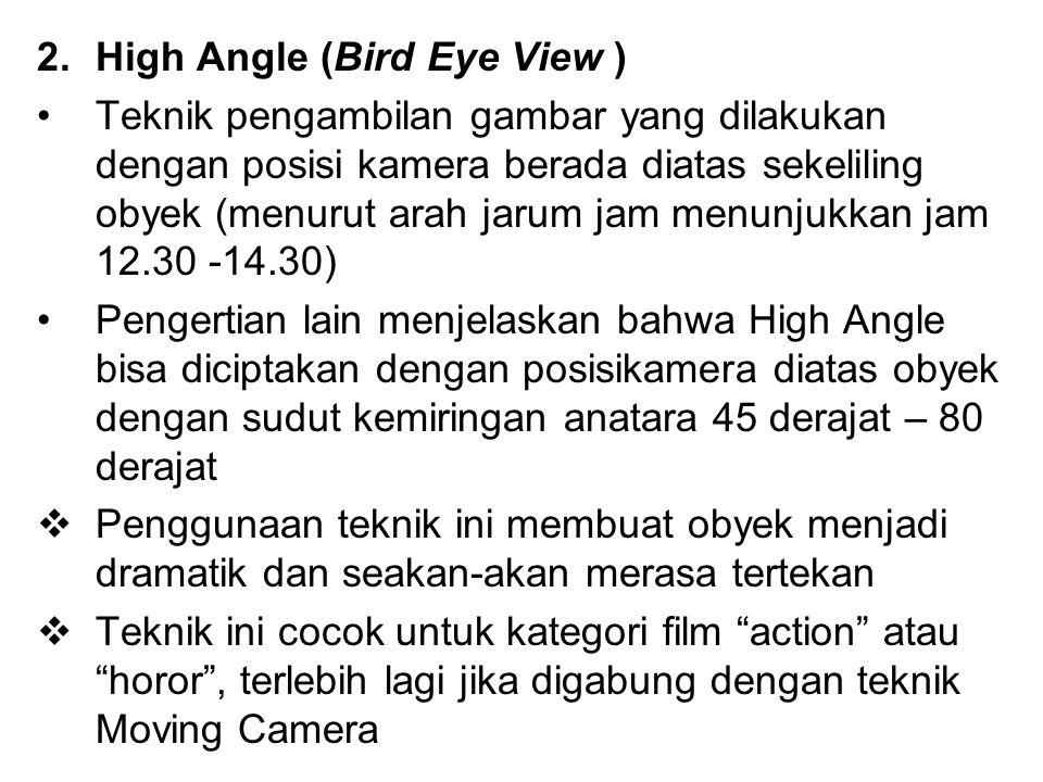 2.High Angle (Bird Eye View ) Teknik pengambilan gambar yang dilakukan dengan posisi kamera berada diatas sekeliling obyek (menurut arah jarum jam men