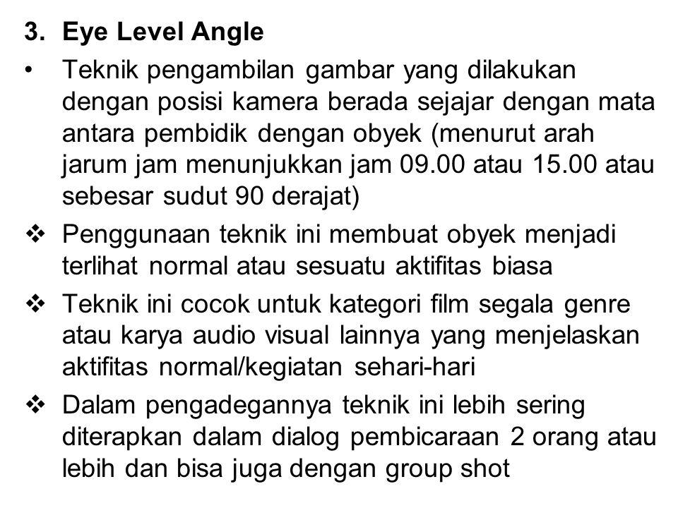 3.Eye Level Angle Teknik pengambilan gambar yang dilakukan dengan posisi kamera berada sejajar dengan mata antara pembidik dengan obyek (menurut arah