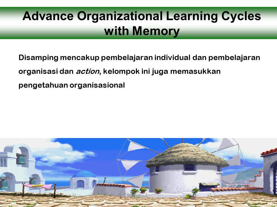 Disamping mencakup pembelajaran individual dan pembelajaran organisasi dan action, kelompok ini juga memasukkan pengetahuan organisasional Advance Organizational Learning Cycles with Memory