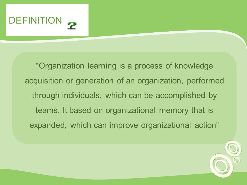 DEFINITION Organization learning is a process of knowledge acquisition or generation of an organization, performed through individuals, which can be accomplished by teams.