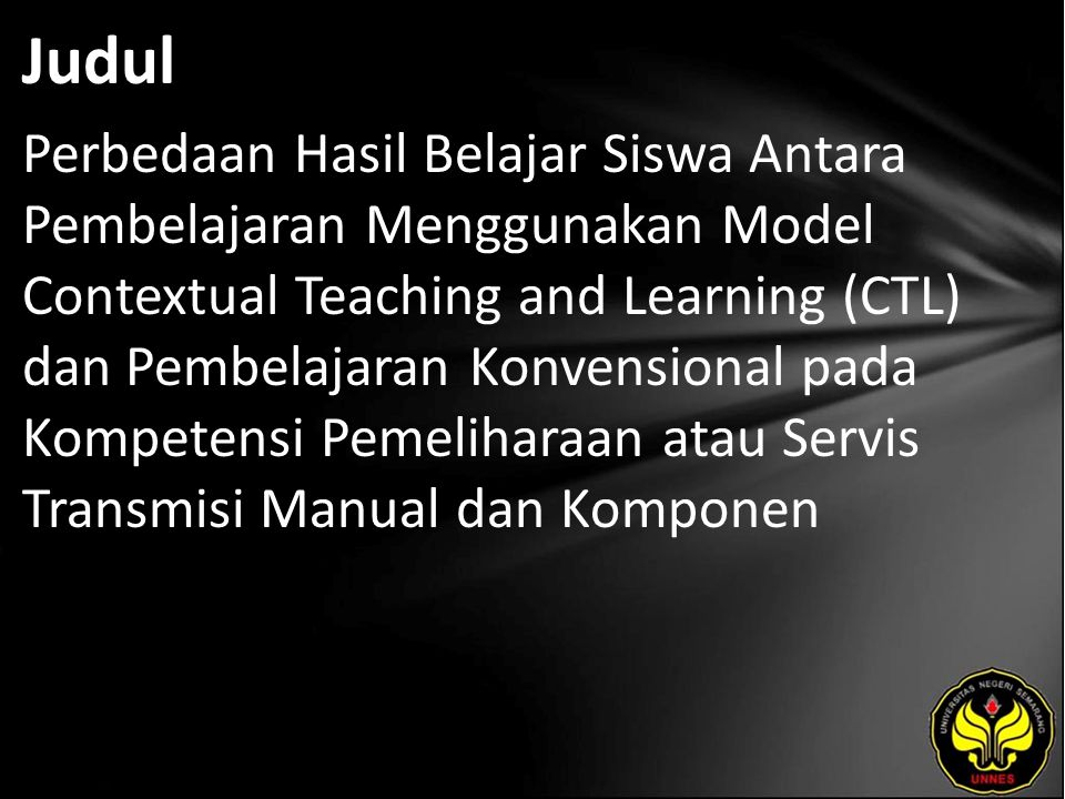 Abstrak The problems that are revealed in this research is about is there a difference and a significant increase in learning outcomes between students who are taught using CTL learning model and conventional learning on the competence of Pemeliharaan/Servis Transmisi Manual dan at SMK Nusantara Pelita 2 Semarang.