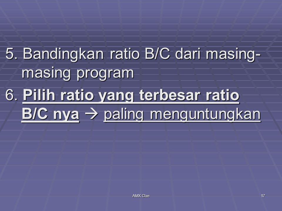 AMX Clan17 5. Bandingkan ratio B/C dari masing- masing program 6. Pilih ratio yang terbesar ratio B/C nya  paling menguntungkan