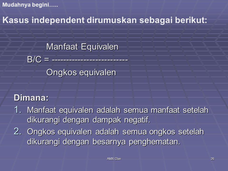 AMX Clan26 Manfaat Equivalen Manfaat Equivalen B/C = -------------------------- Ongkos equivalen Ongkos equivalen Dimana: 1. Manfaat equivalen adalah