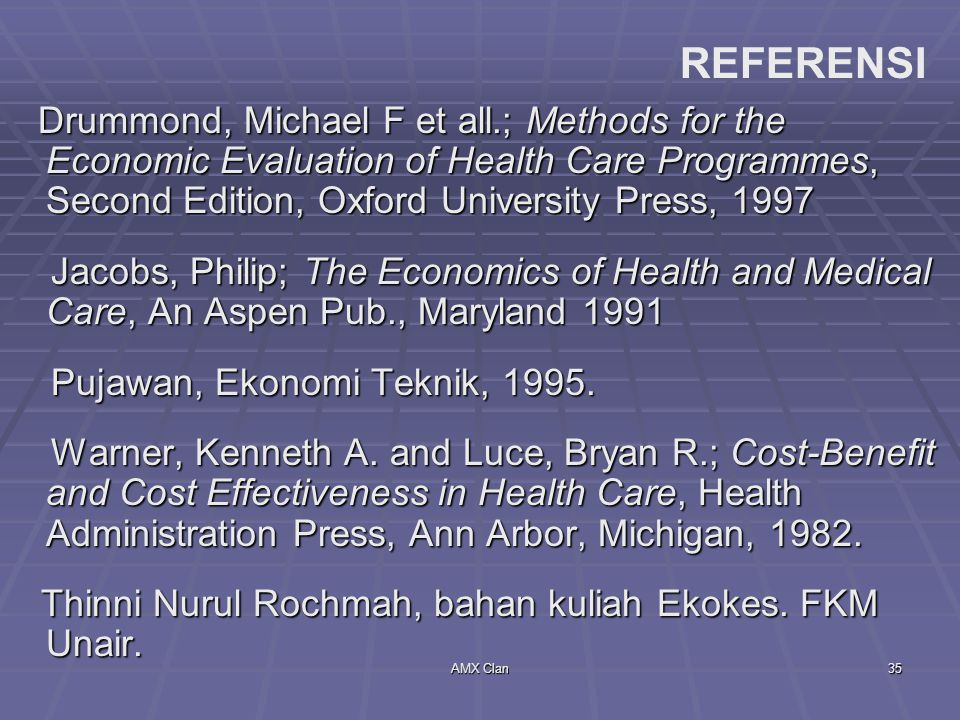 AMX Clan35 Drummond, Michael F et all.; Methods for the Economic Evaluation of Health Care Programmes, Second Edition, Oxford University Press, 1997 Drummond, Michael F et all.; Methods for the Economic Evaluation of Health Care Programmes, Second Edition, Oxford University Press, 1997 Jacobs, Philip; The Economics of Health and Medical Care, An Aspen Pub., Maryland 1991 Jacobs, Philip; The Economics of Health and Medical Care, An Aspen Pub., Maryland 1991 Pujawan, Ekonomi Teknik, 1995.