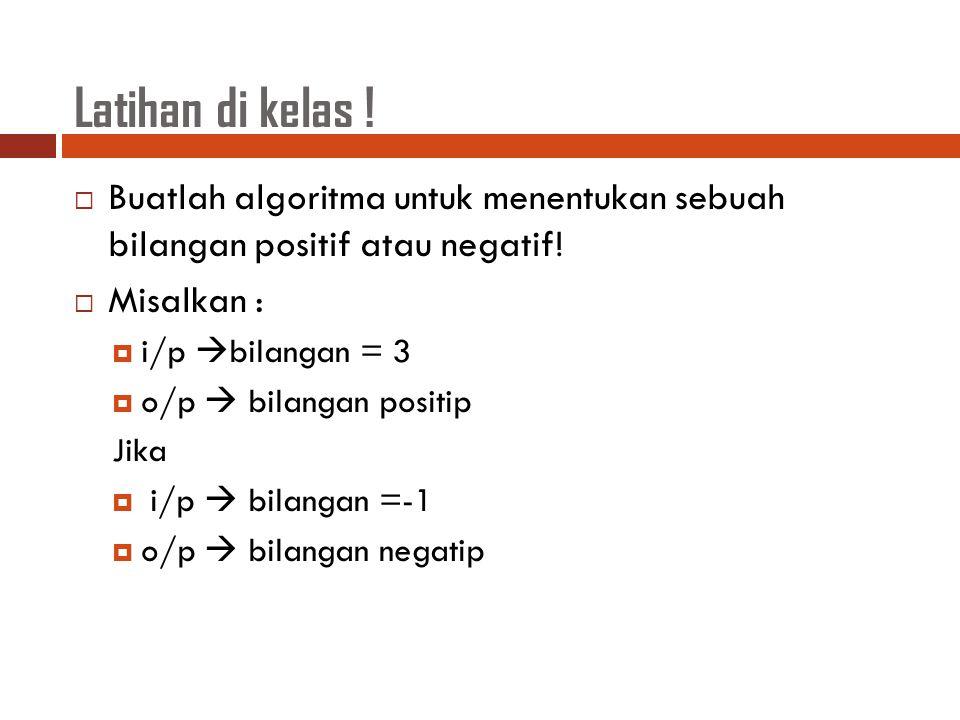 Latihan di kelas !  Buatlah algoritma untuk menentukan sebuah bilangan positif atau negatif!  Misalkan :  i/p  bilangan = 3  o/p  bilangan posit