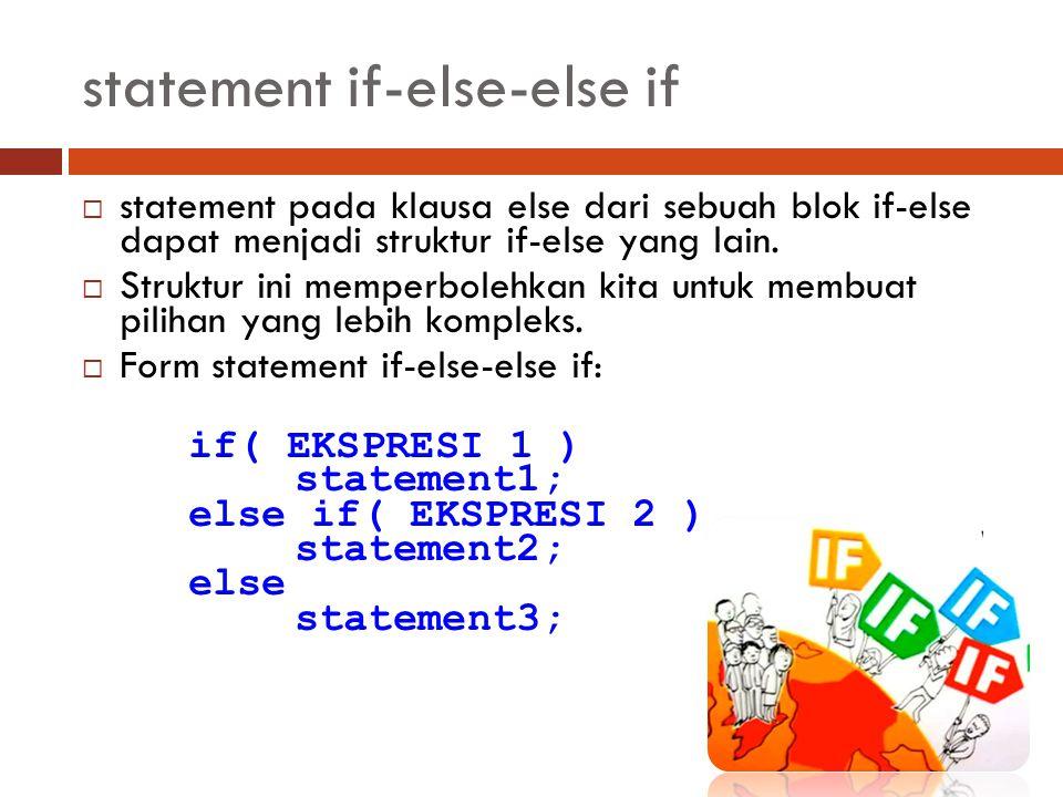 statement if-else-else if  statement pada klausa else dari sebuah blok if-else dapat menjadi struktur if-else yang lain.  Struktur ini memperbolehka