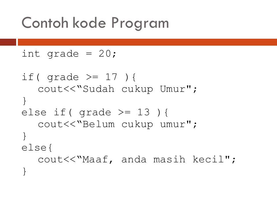 Contoh kode Program int grade = 20; if( grade >= 17 ){ cout<< Sudah cukup Umur ; } else if( grade >= 13 ){ cout<< Belum cukup umur ; } else{ cout<< Maaf, anda masih kecil ; }