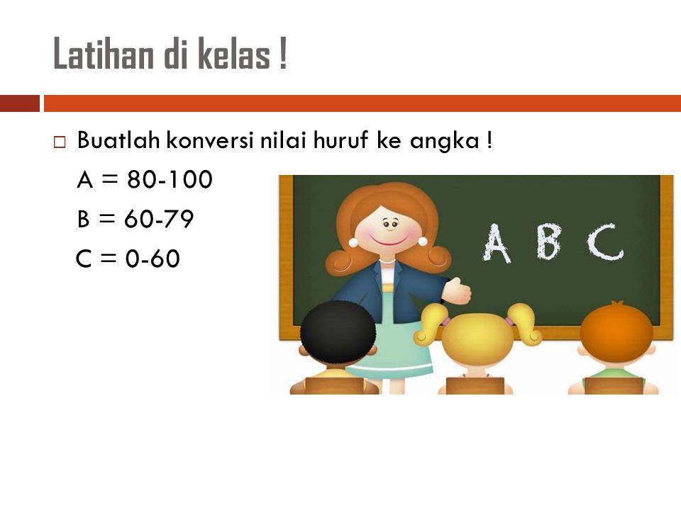 Latihan di kelas !  Buatlah konversi nilai huruf ke angka ! A = 80-100 B = 60-79 C = 0-60