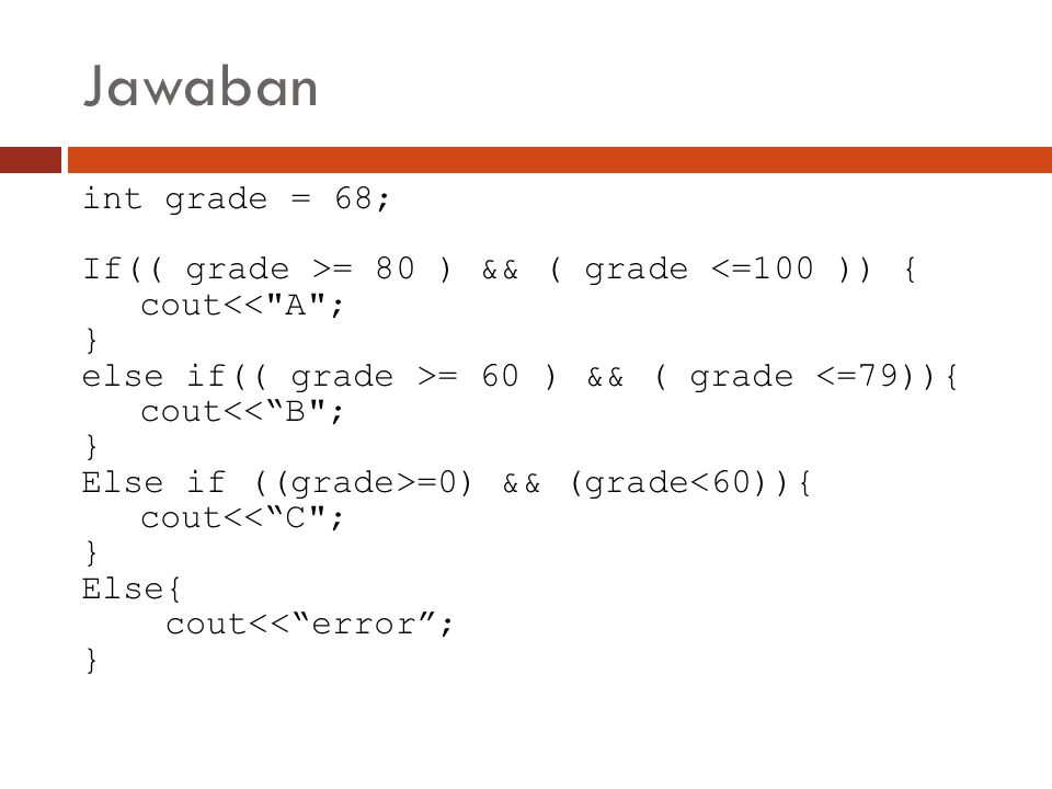 Jawaban int grade = 68; If(( grade >= 80 ) && ( grade <=100 )) { cout<<