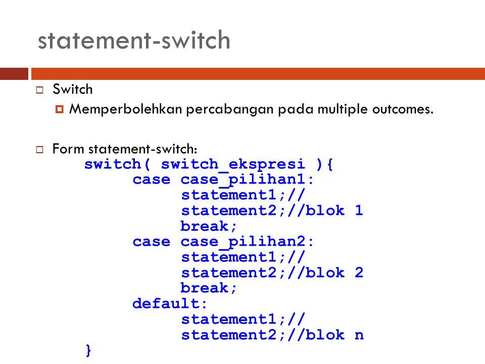 statement-switch  Switch  Memperbolehkan percabangan pada multiple outcomes.  Form statement-switch: switch( switch_ekspresi ){ case case_pilihan1: