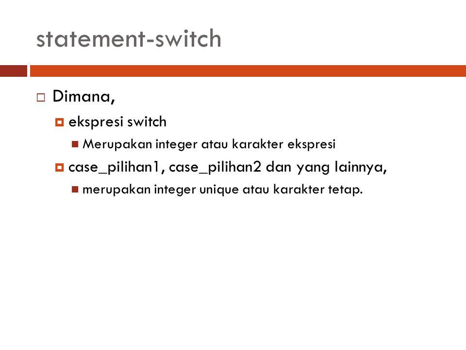 statement-switch  Dimana,  ekspresi switch Merupakan integer atau karakter ekspresi  case_pilihan1, case_pilihan2 dan yang lainnya, merupakan integ