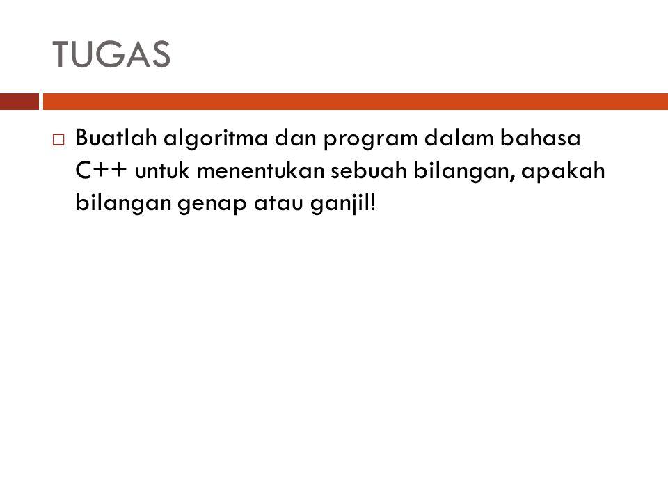 TUGAS  Buatlah algoritma dan program dalam bahasa C++ untuk menentukan sebuah bilangan, apakah bilangan genap atau ganjil!