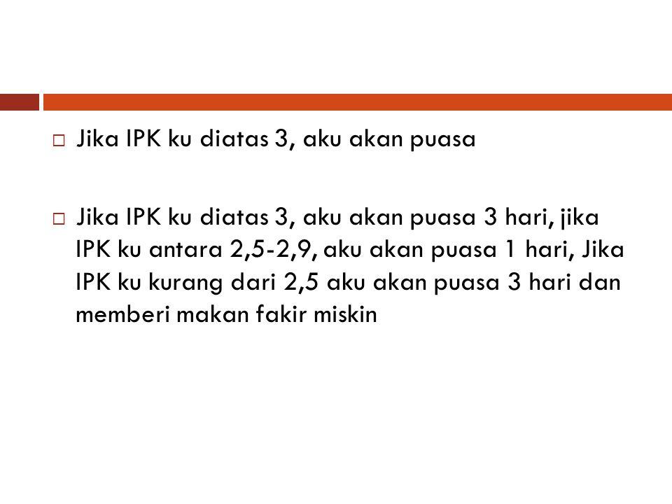  Jika IPK ku diatas 3, aku akan puasa  Jika IPK ku diatas 3, aku akan puasa 3 hari, jika IPK ku antara 2,5-2,9, aku akan puasa 1 hari, Jika IPK ku k