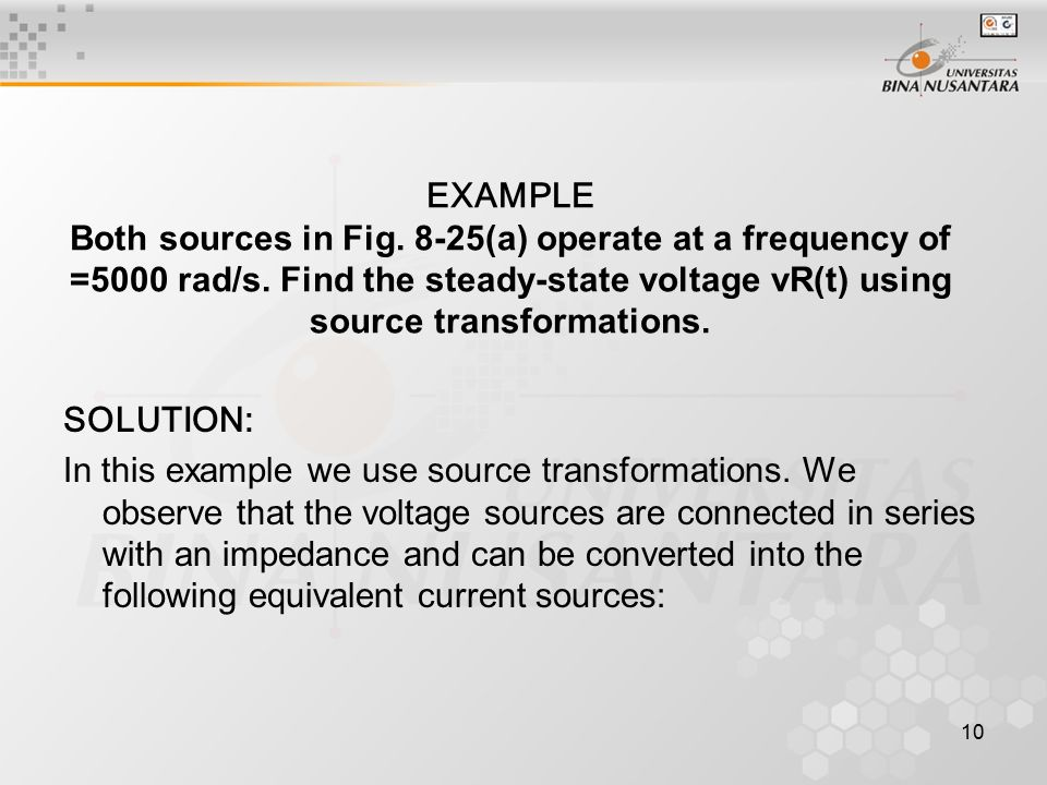 10 EXAMPLE Both sources in Fig. 8-25(a) operate at a frequency of =5000 rad/s. Find the steady-state voltage vR(t) using source transformations. SOLUT