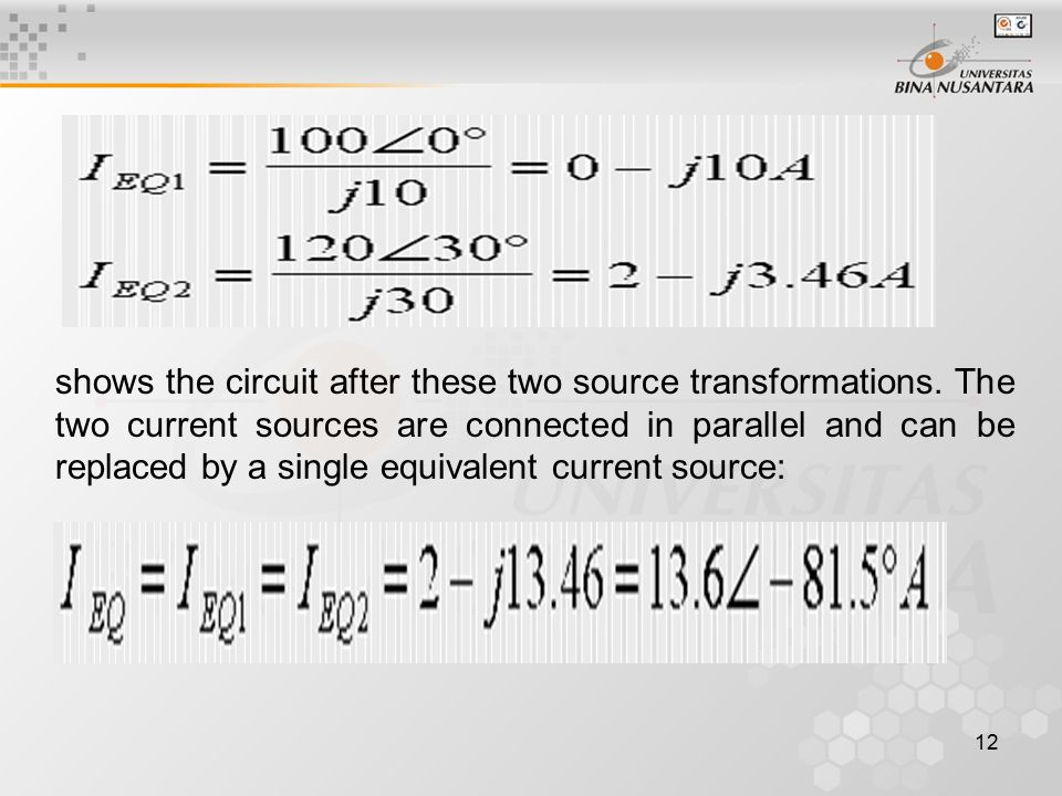 12 shows the circuit after these two source transformations. The two current sources are connected in parallel and can be replaced by a single equival