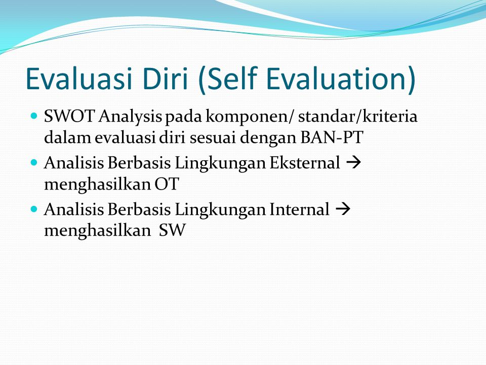 Evaluasi Diri (Self Evaluation) SWOT Analysis pada komponen/ standar/kriteria dalam evaluasi diri sesuai dengan BAN-PT Analisis Berbasis Lingkungan Eksternal  menghasilkan OT Analisis Berbasis Lingkungan Internal  menghasilkan SW