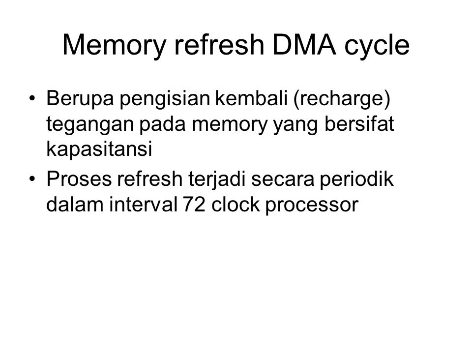 Memory refresh DMA cycle Berupa pengisian kembali (recharge) tegangan pada memory yang bersifat kapasitansi Proses refresh terjadi secara periodik dalam interval 72 clock processor