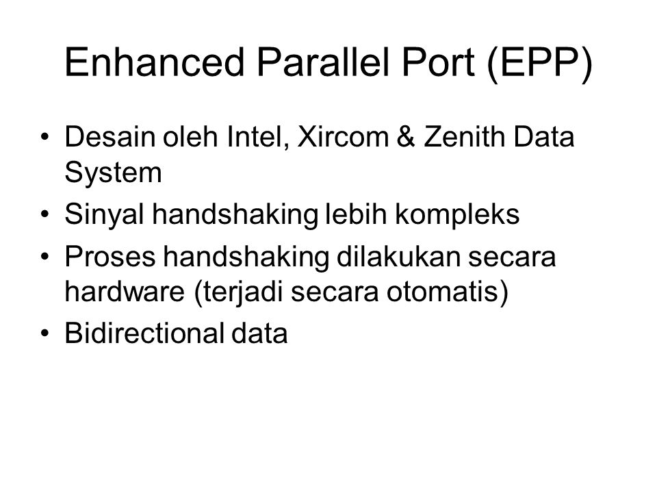 Enhanced Parallel Port (EPP) Desain oleh Intel, Xircom & Zenith Data System Sinyal handshaking lebih kompleks Proses handshaking dilakukan secara hardware (terjadi secara otomatis) Bidirectional data