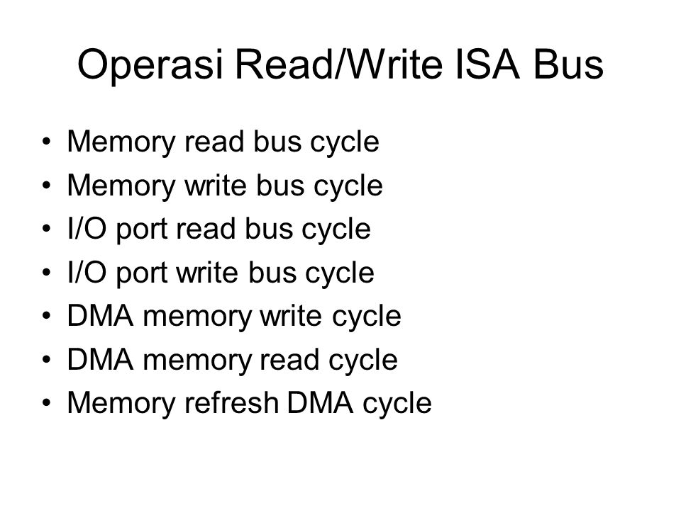 Operasi Read/Write ISA Bus Memory read bus cycle Memory write bus cycle I/O port read bus cycle I/O port write bus cycle DMA memory write cycle DMA me