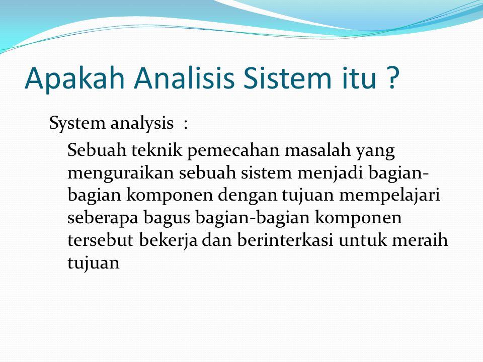 Apakah Analisis Sistem itu ? System analysis : Sebuah teknik pemecahan masalah yang menguraikan sebuah sistem menjadi bagian- bagian komponen dengan t