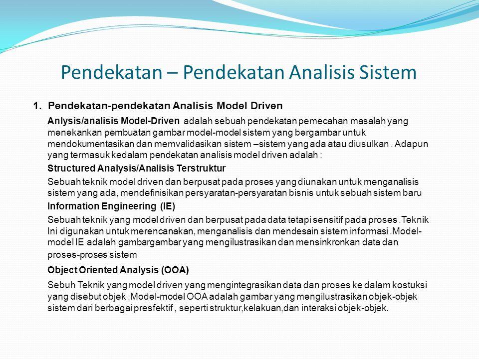 Pendekatan – Pendekatan Analisis Sistem 1. Pendekatan-pendekatan Analisis Model Driven Anlysis/analisis Model-Driven adalah sebuah pendekatan pemecaha