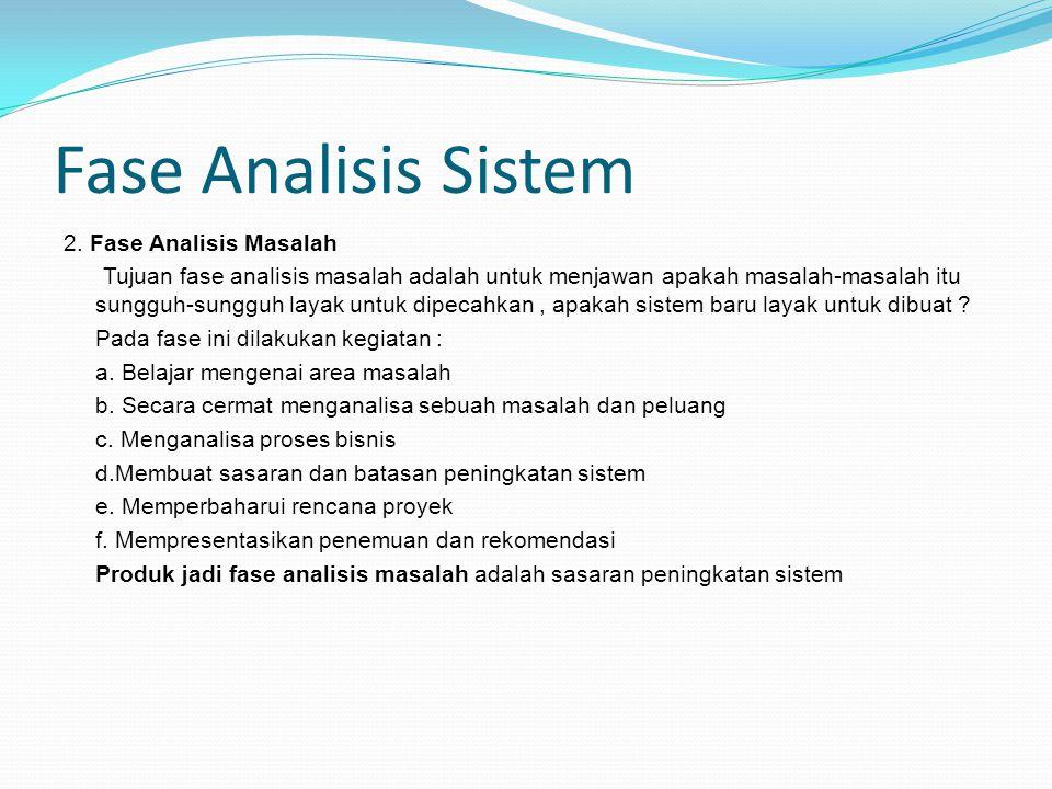 Fase Analisis Sistem 2. Fase Analisis Masalah Tujuan fase analisis masalah adalah untuk menjawan apakah masalah-masalah itu sungguh-sungguh layak untu