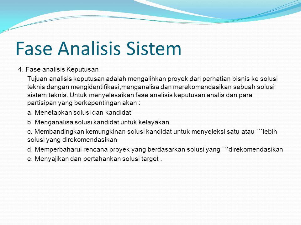 Fase Analisis Sistem 4. Fase analisis Keputusan Tujuan analisis keputusan adalah mengalihkan proyek dari perhatian bisnis ke solusi teknis dengan meng