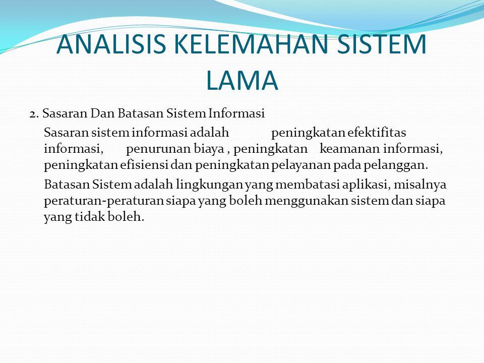 ANALISIS KELEMAHAN SISTEM LAMA 2. Sasaran Dan Batasan Sistem Informasi Sasaran sistem informasi adalah peningkatan efektifitas informasi, penurunan bi