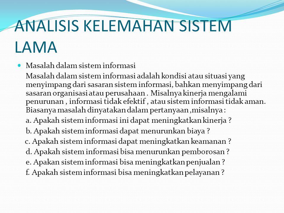 ANALISIS KELEMAHAN SISTEM LAMA Masalah dalam sistem informasi Masalah dalam sistem informasi adalah kondisi atau situasi yang menyimpang dari sasaran