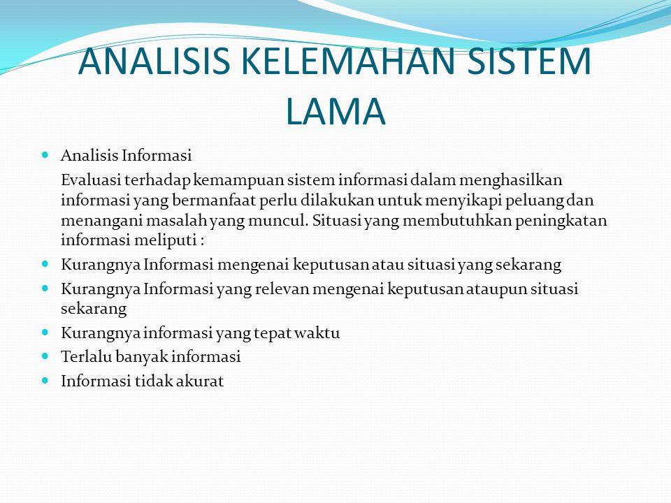 ANALISIS KELEMAHAN SISTEM LAMA Analisis Informasi Evaluasi terhadap kemampuan sistem informasi dalam menghasilkan informasi yang bermanfaat perlu dila