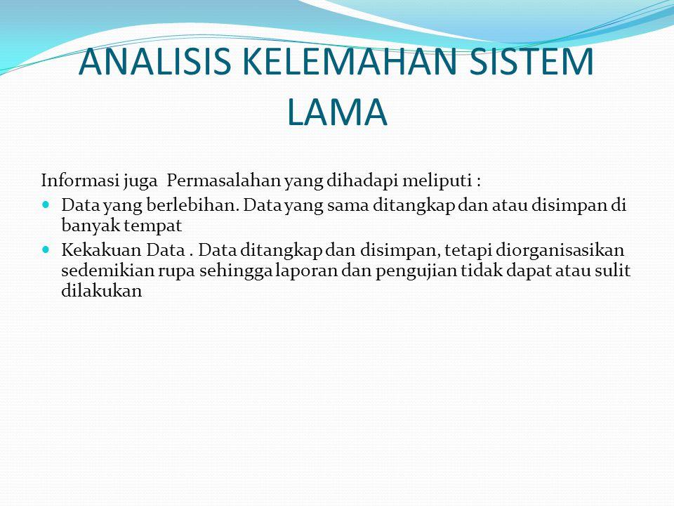 ANALISIS KELEMAHAN SISTEM LAMA Informasi juga Permasalahan yang dihadapi meliputi : Data yang berlebihan. Data yang sama ditangkap dan atau disimpan d