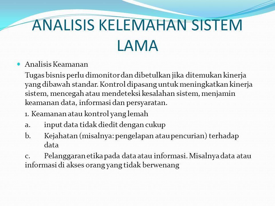 ANALISIS KELEMAHAN SISTEM LAMA Analisis Keamanan Tugas bisnis perlu dimonitor dan dibetulkan jika ditemukan kinerja yang dibawah standar. Kontrol dipa