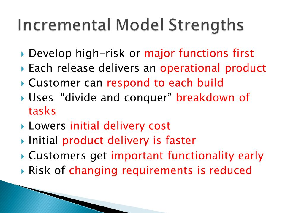  Develop high-risk or major functions first  Each release delivers an operational product  Customer can respond to each build  Uses divide and conquer breakdown of tasks  Lowers initial delivery cost  Initial product delivery is faster  Customers get important functionality early  Risk of changing requirements is reduced