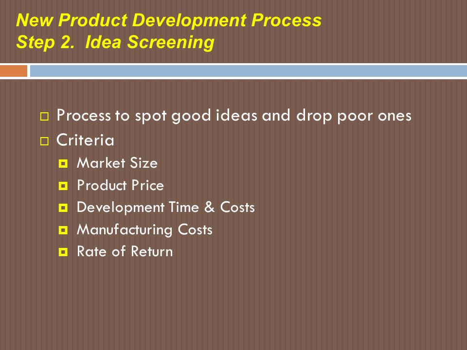 New Product Development Process Step 2. Idea Screening  Process to spot good ideas and drop poor ones  Criteria  Market Size  Product Price  Deve