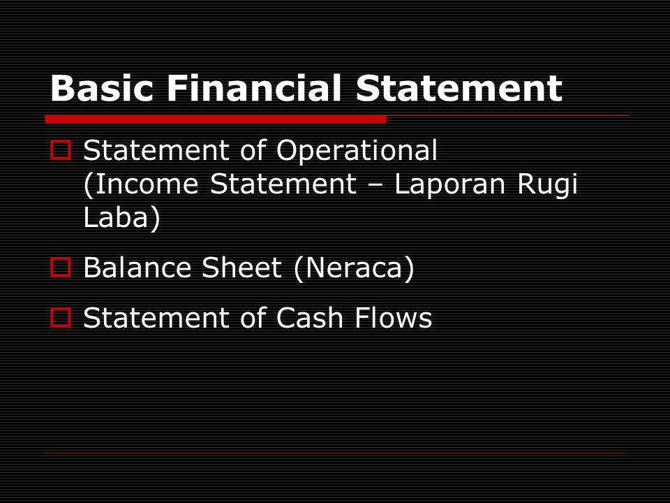 Basic Financial Statement  Statement of Operational (Income Statement – Laporan Rugi Laba)  Balance Sheet (Neraca)  Statement of Cash Flows