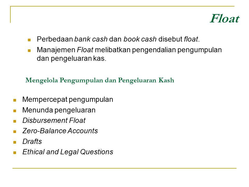 Perbedaan bank cash dan book cash disebut float. Manajemen Float melibatkan pengendalian pengumpulan dan pengeluaran kas. Float Mengelola Pengumpulan