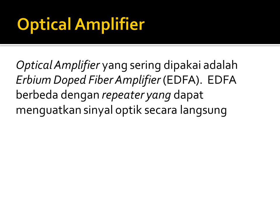 Optical Amplifier yang sering dipakai adalah Erbium Doped Fiber Amplifier (EDFA).