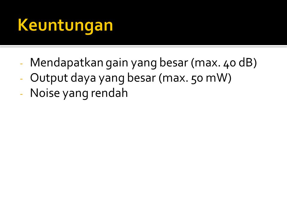 - Mendapatkan gain yang besar (max. 40 dB) - Output daya yang besar (max. 50 mW) - Noise yang rendah