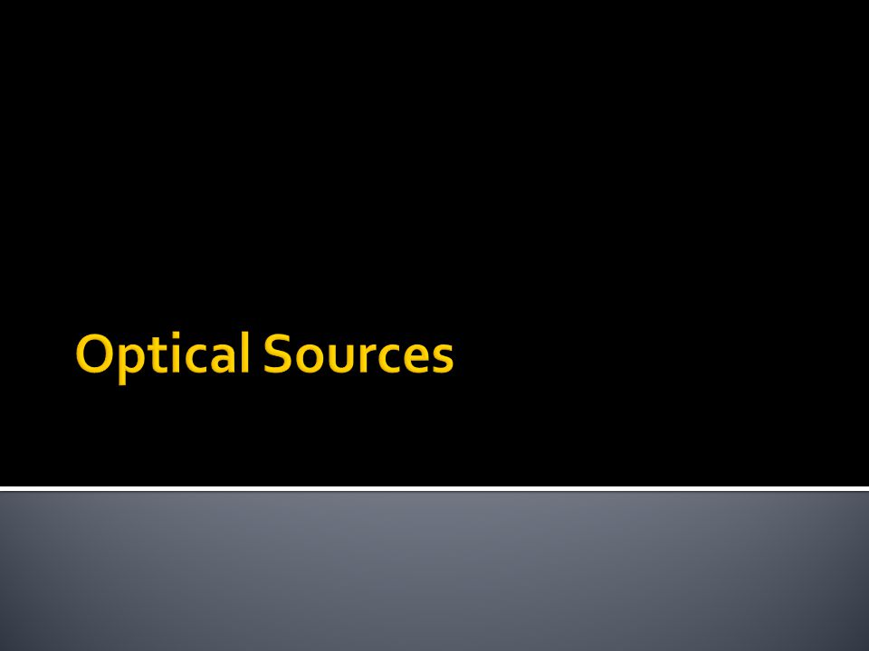  Optical Source dibagi menjadi dua : Light Emitting Diodes Laser Diodes Surface-emitting configuration Edge-emitting configuration