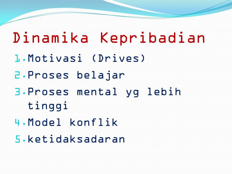 Dinamika Kepribadian  Motivasi (Drives)  Proses belajar  Proses mental yg lebih tinggi  Model konflik  ketidaksadaran